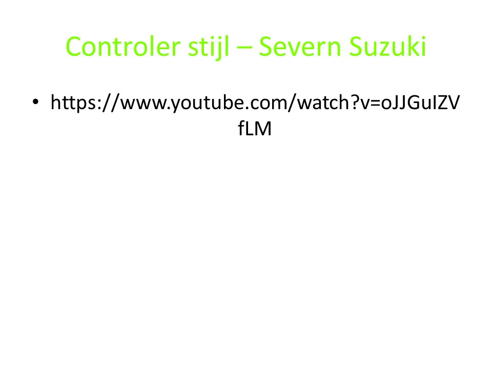 Controler stijl – Severn Suzuki https://www.youtube.com/watch?v=oJJGuIZV fLM