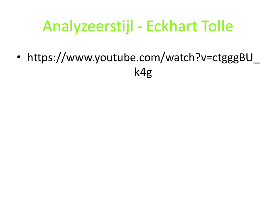 Analyzeerstijl - Eckhart Tolle https://www.youtube.com/watch?v=ctgggBU_ k4g