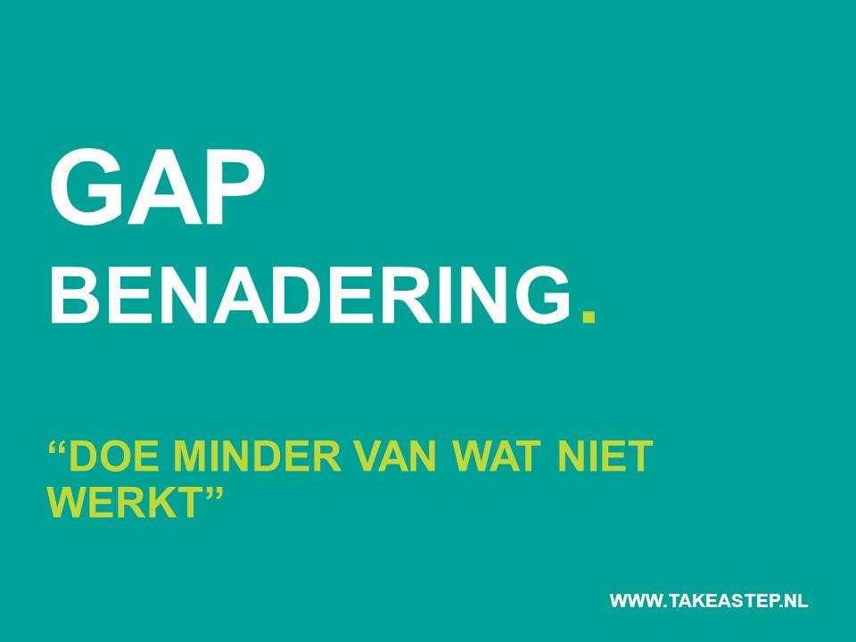 "GAP BENADERING. ""DOE MINDER VAN WAT NIET WERKT"" WWW.TAKEASTEP.NL"