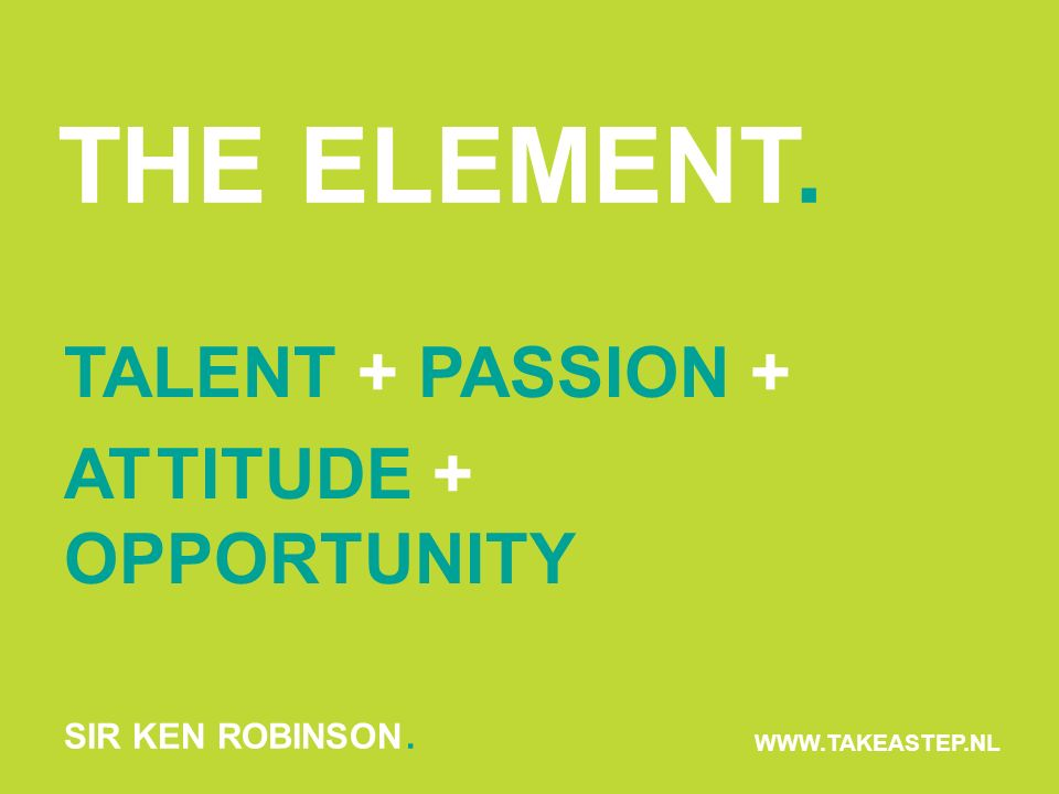 THE ELEMENT. WWW.TAKEASTEP.NL TALENT + PASSION + ATTITUDE + OPPORTUNITY SIR KEN ROBINSON.