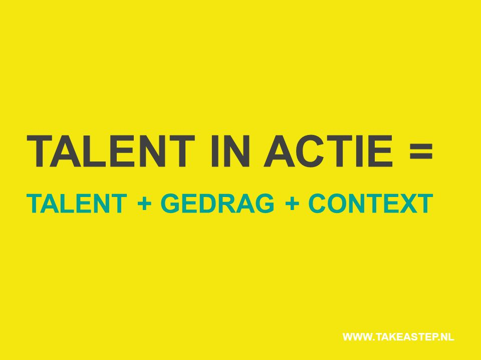 TALENT IN ACTIE = TALENT + GEDRAG + CONTEXT WWW.TAKEASTEP.NL