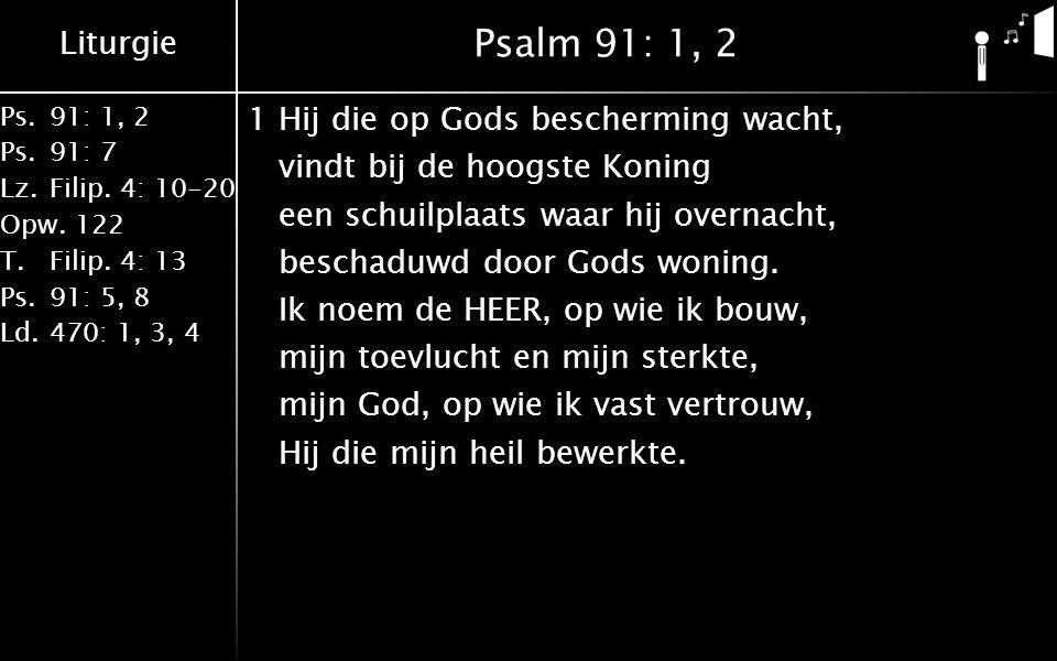 Liturgie Ps.91: 1, 2 Ps.91: 7 Lz.Filip. 4: 10-20 Opw.122 T.Filip. 4: 13 Ps.91: 5, 8 Ld.470: 1, 3, 4 Psalm 91: 1, 2 1Hij die op Gods bescherming wacht,