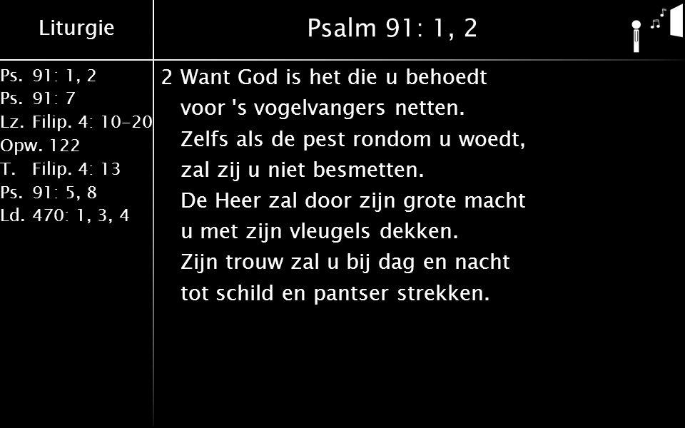 Liturgie Ps.91: 1, 2 Ps.91: 7 Lz.Filip. 4: 10-20 Opw.122 T.Filip. 4: 13 Ps.91: 5, 8 Ld.470: 1, 3, 4 Psalm 91: 1, 2 2Want God is het die u behoedt voor