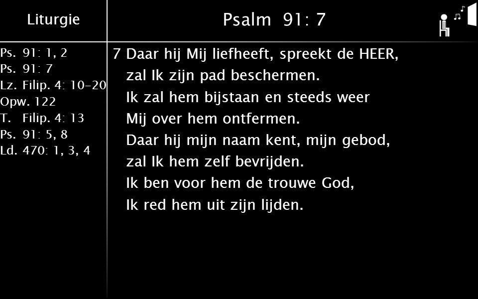 Liturgie Ps.91: 1, 2 Ps.91: 7 Lz.Filip. 4: 10-20 Opw.122 T.Filip. 4: 13 Ps.91: 5, 8 Ld.470: 1, 3, 4 Psalm 91: 7 7Daar hij Mij liefheeft, spreekt de HE