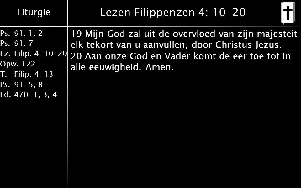 Liturgie Ps.91: 1, 2 Ps.91: 7 Lz.Filip. 4: 10-20 Opw.122 T.Filip. 4: 13 Ps.91: 5, 8 Ld.470: 1, 3, 4 Lezen Filippenzen 4: 10-20 19 Mijn God zal uit de