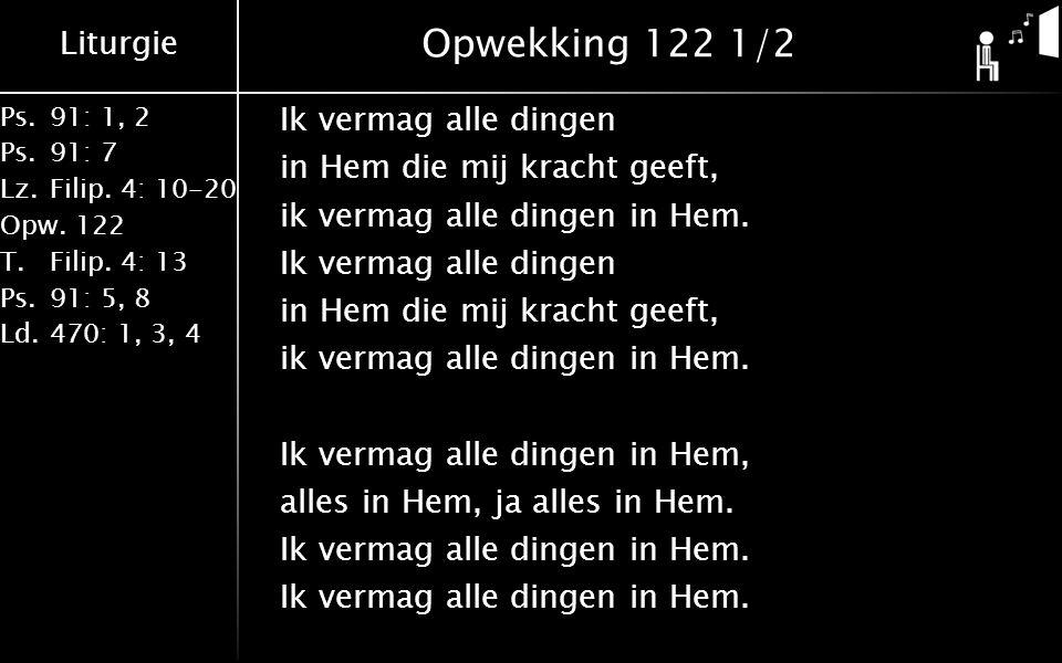 Liturgie Ps.91: 1, 2 Ps.91: 7 Lz.Filip. 4: 10-20 Opw.122 T.Filip. 4: 13 Ps.91: 5, 8 Ld.470: 1, 3, 4 Opwekking 122 1/2 Ik vermag alle dingen in Hem die