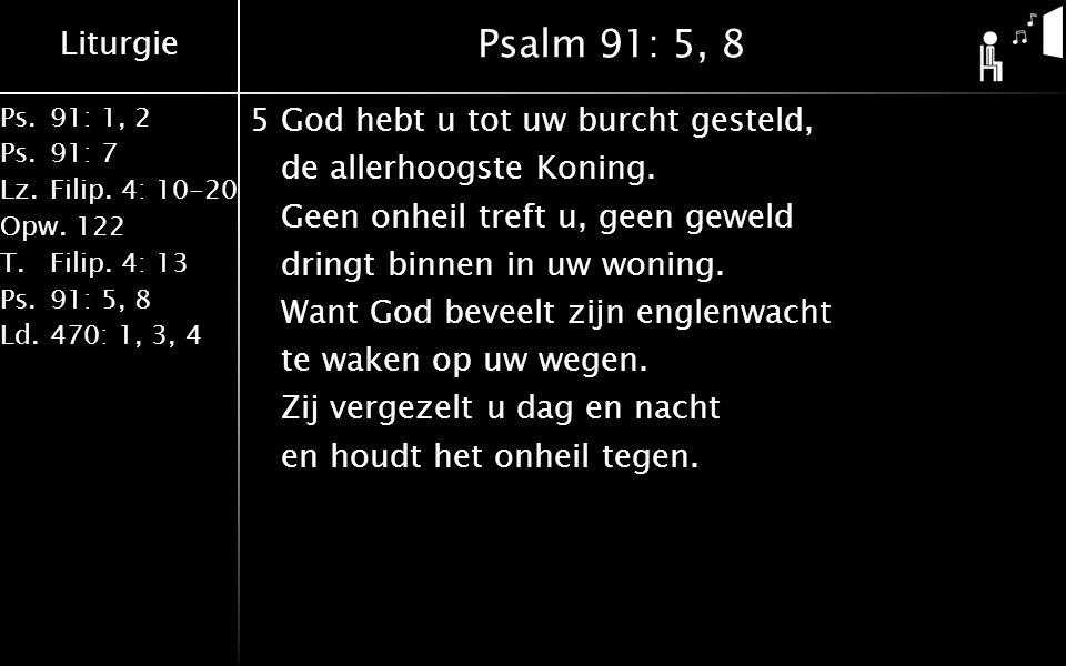 Liturgie Ps.91: 1, 2 Ps.91: 7 Lz.Filip. 4: 10-20 Opw.122 T.Filip. 4: 13 Ps.91: 5, 8 Ld.470: 1, 3, 4 Psalm 91: 5, 8 5God hebt u tot uw burcht gesteld,
