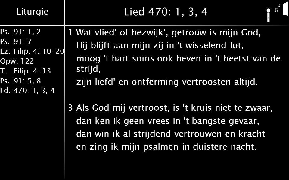 Liturgie Ps.91: 1, 2 Ps.91: 7 Lz.Filip. 4: 10-20 Opw.122 T.Filip. 4: 13 Ps.91: 5, 8 Ld.470: 1, 3, 4 Lied 470: 1, 3, 4 1Wat vlied' of bezwijk', getrouw