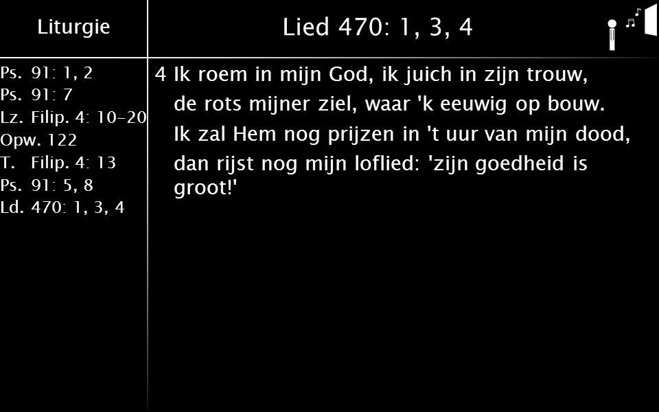 Liturgie Ps.91: 1, 2 Ps.91: 7 Lz.Filip. 4: 10-20 Opw.122 T.Filip. 4: 13 Ps.91: 5, 8 Ld.470: 1, 3, 4 Lied 470: 1, 3, 4 4Ik roem in mijn God, ik juich i