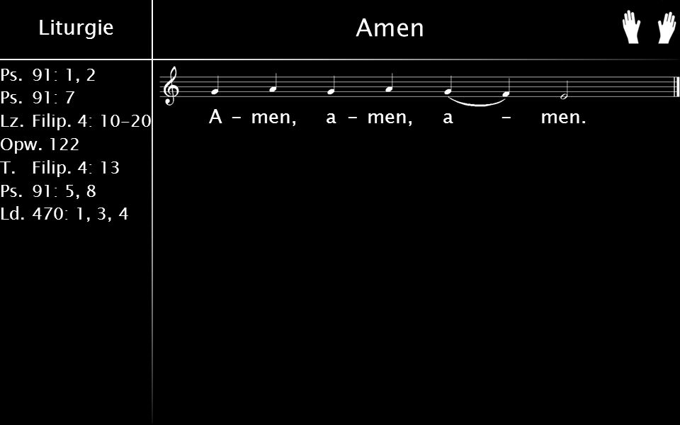 Liturgie Ps.91: 1, 2 Ps.91: 7 Lz.Filip. 4: 10-20 Opw.122 T.Filip. 4: 13 Ps.91: 5, 8 Ld.470: 1, 3, 4 Amen A-men, a-men, a-men.