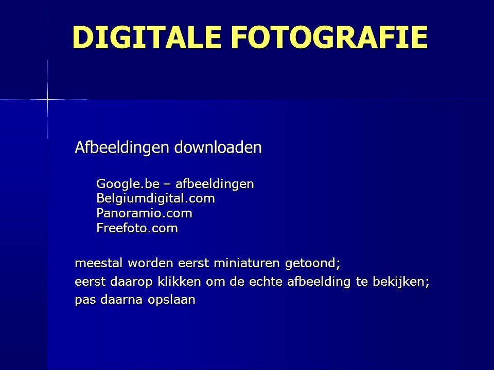 Afbeeldingen downloaden Google.be – afbeeldingen Belgiumdigital.com Panoramio.com Freefoto.com meestal worden eerst miniaturen getoond; eerst daarop klikken om de echte afbeelding te bekijken; pas daarna opslaan DIGITALE FOTOGRAFIE
