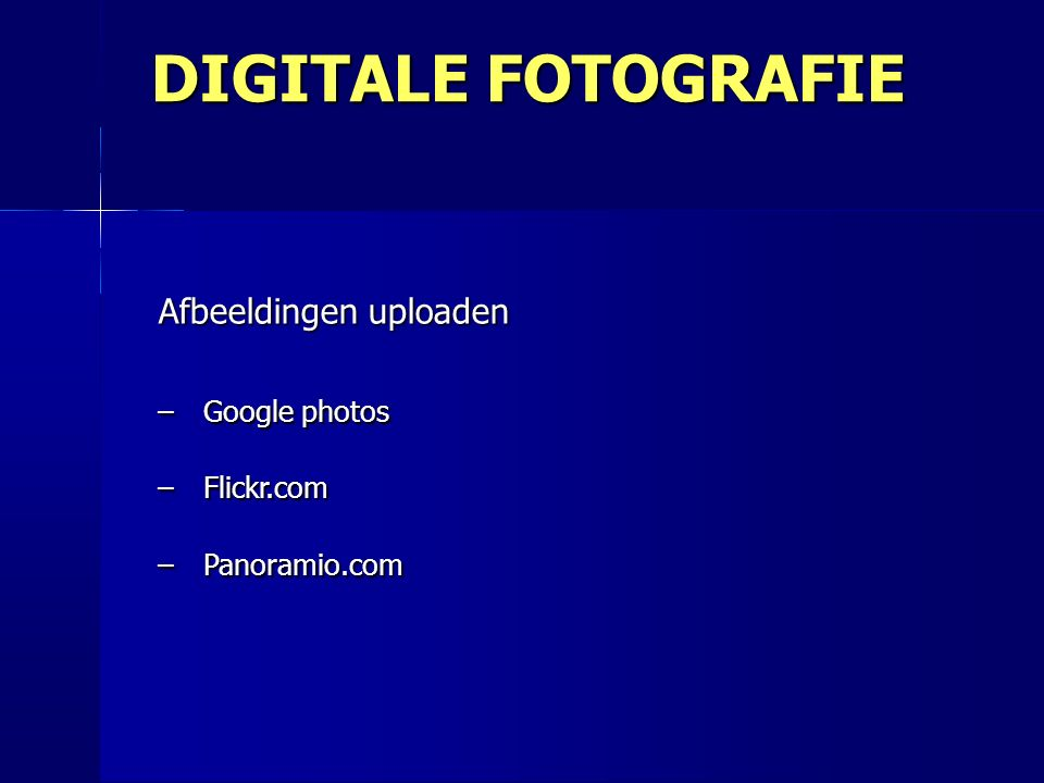 Afbeeldingen uploaden –Google photos –Flickr.com –Panoramio.com DIGITALE FOTOGRAFIE