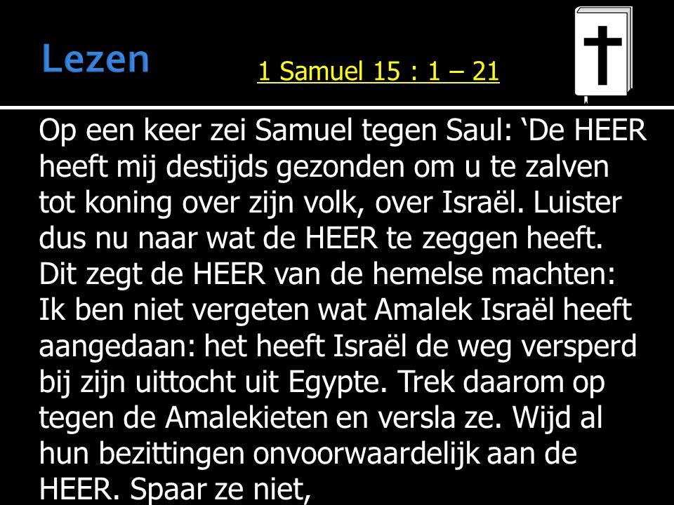 Op een keer zei Samuel tegen Saul: 'De HEER heeft mij destijds gezonden om u te zalven tot koning over zijn volk, over Israël.