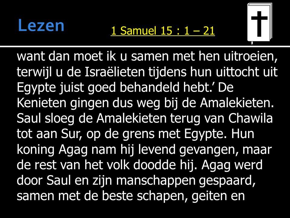 want dan moet ik u samen met hen uitroeien, terwijl u de Israëlieten tijdens hun uittocht uit Egypte juist goed behandeld hebt.' De Kenieten gingen dus weg bij de Amalekieten.