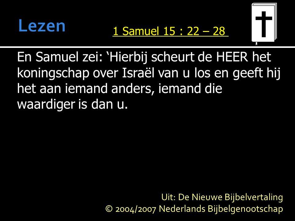En Samuel zei: 'Hierbij scheurt de HEER het koningschap over Israël van u los en geeft hij het aan iemand anders, iemand die waardiger is dan u.