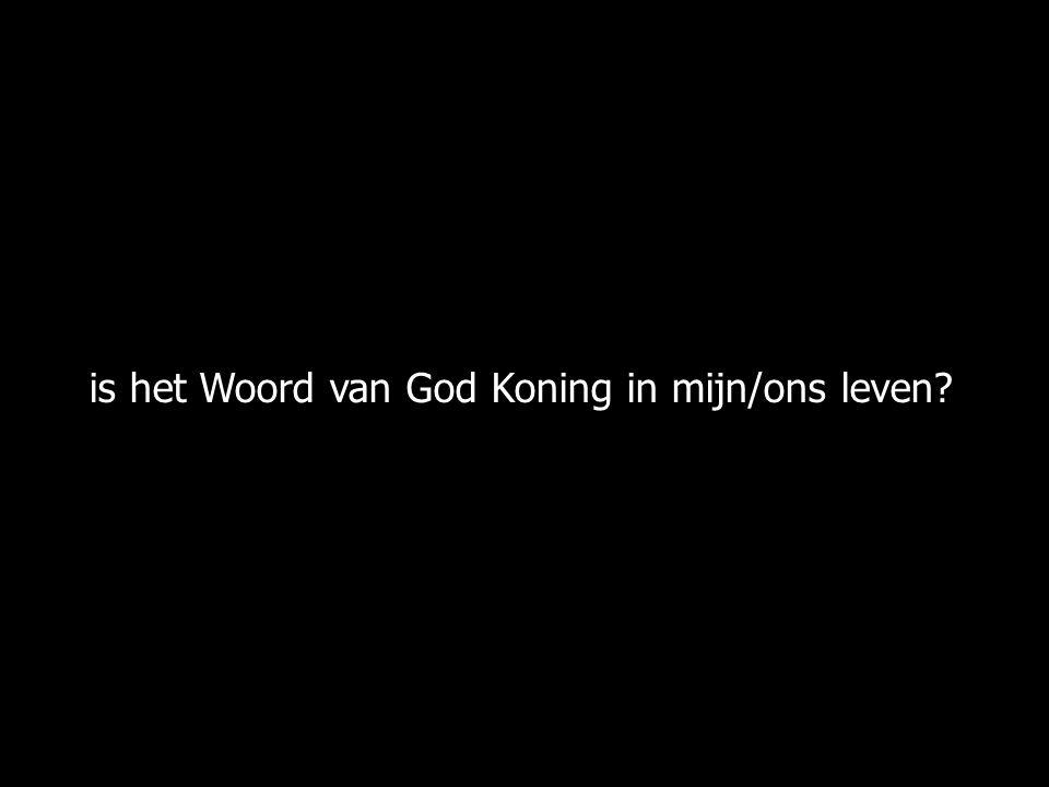 is het Woord van God Koning in mijn/ons leven