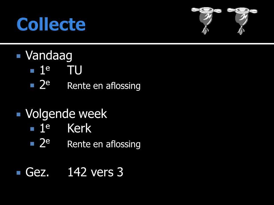  Vandaag  1 e TU  2 e Rente en aflossing  Volgende week  1 e Kerk  2 e Rente en aflossing  Gez.142 vers 3