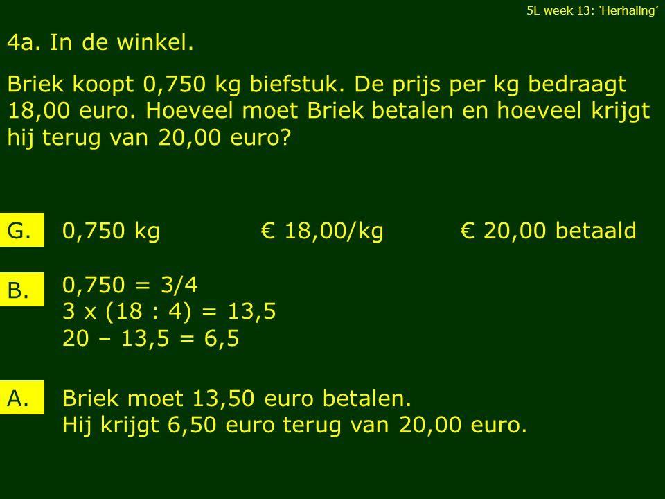 4a. In de winkel. Briek koopt 0,750 kg biefstuk. De prijs per kg bedraagt 18,00 euro. Hoeveel moet Briek betalen en hoeveel krijgt hij terug van 20,00