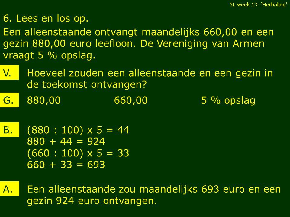 6. Lees en los op. Een alleenstaande ontvangt maandelijks 660,00 en een gezin 880,00 euro leefloon. De Vereniging van Armen vraagt 5 % opslag. 5L week