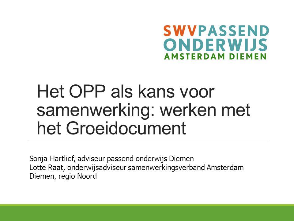 Het OPP als kans voor samenwerking: werken met het Groeidocument Sonja Hartlief, adviseur passend onderwijs Diemen Lotte Raat, onderwijsadviseur samen