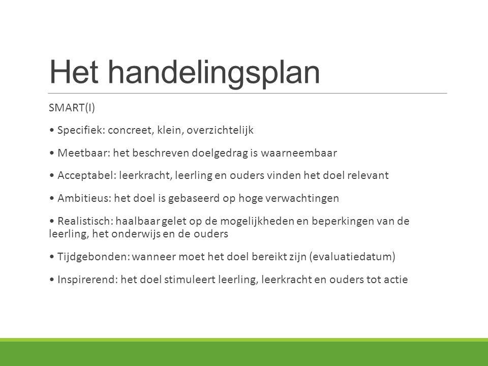 Het handelingsplan SMART(I) Specifiek: concreet, klein, overzichtelijk Meetbaar: het beschreven doelgedrag is waarneembaar Acceptabel: leerkracht, lee