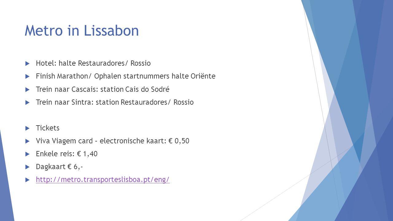 Metro in Lissabon  Hotel: halte Restauradores/ Rossio  Finish Marathon/ Ophalen startnummers halte Oriënte  Trein naar Cascais: station Cais do Sodré  Trein naar Sintra: station Restauradores/ Rossio  Tickets  Viva Viagem card – electronische kaart: € 0,50  Enkele reis: € 1,40  Dagkaart € 6,-  http://metro.transporteslisboa.pt/eng/ http://metro.transporteslisboa.pt/eng/