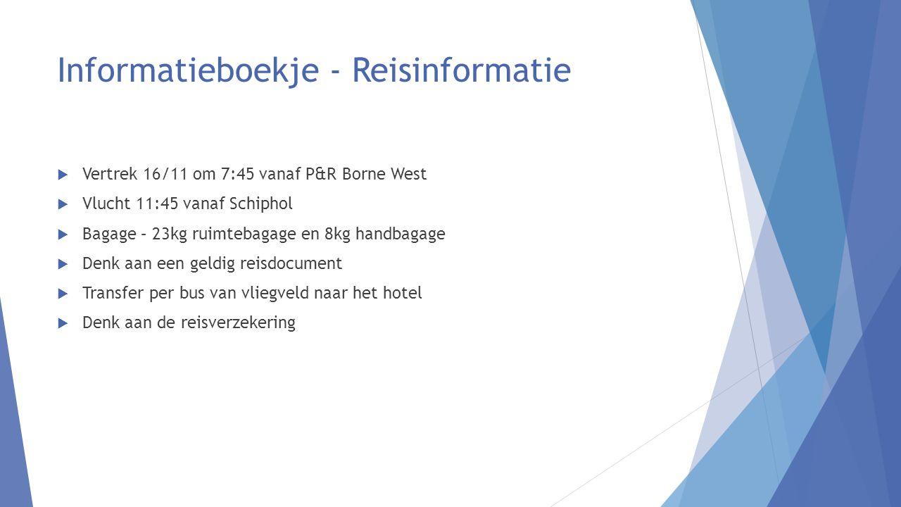 Informatieboekje - Reisinformatie  Vertrek 16/11 om 7:45 vanaf P&R Borne West  Vlucht 11:45 vanaf Schiphol  Bagage – 23kg ruimtebagage en 8kg handbagage  Denk aan een geldig reisdocument  Transfer per bus van vliegveld naar het hotel  Denk aan de reisverzekering