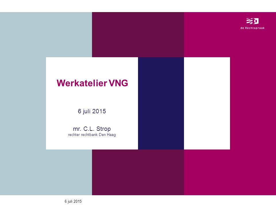 6 juli 2015 Werkatelier VNG 6 juli 2015 mr. C.L. Strop rechter rechtbank Den Haag