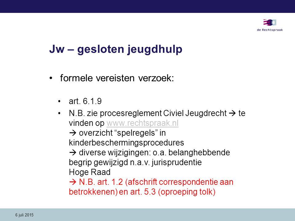6 juli 2015 Jw – gesloten jeugdhulp formele vereisten verzoek: art. 6.1.9 N.B. zie procesreglement Civiel Jeugdrecht  te vinden op www.rechtspraak.nl