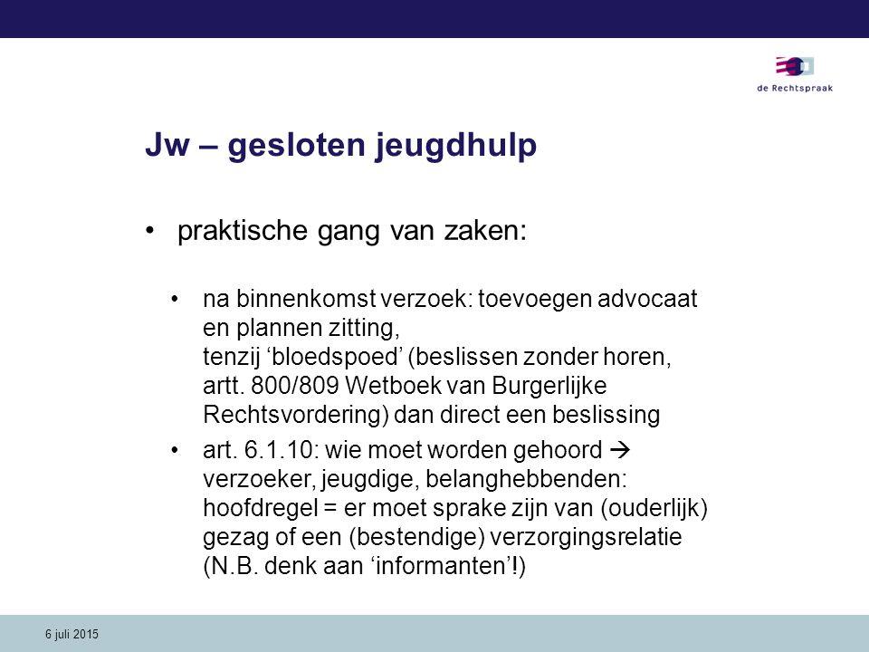 6 juli 2015 Jw – gesloten jeugdhulp praktische gang van zaken: na binnenkomst verzoek: toevoegen advocaat en plannen zitting, tenzij 'bloedspoed' (bes