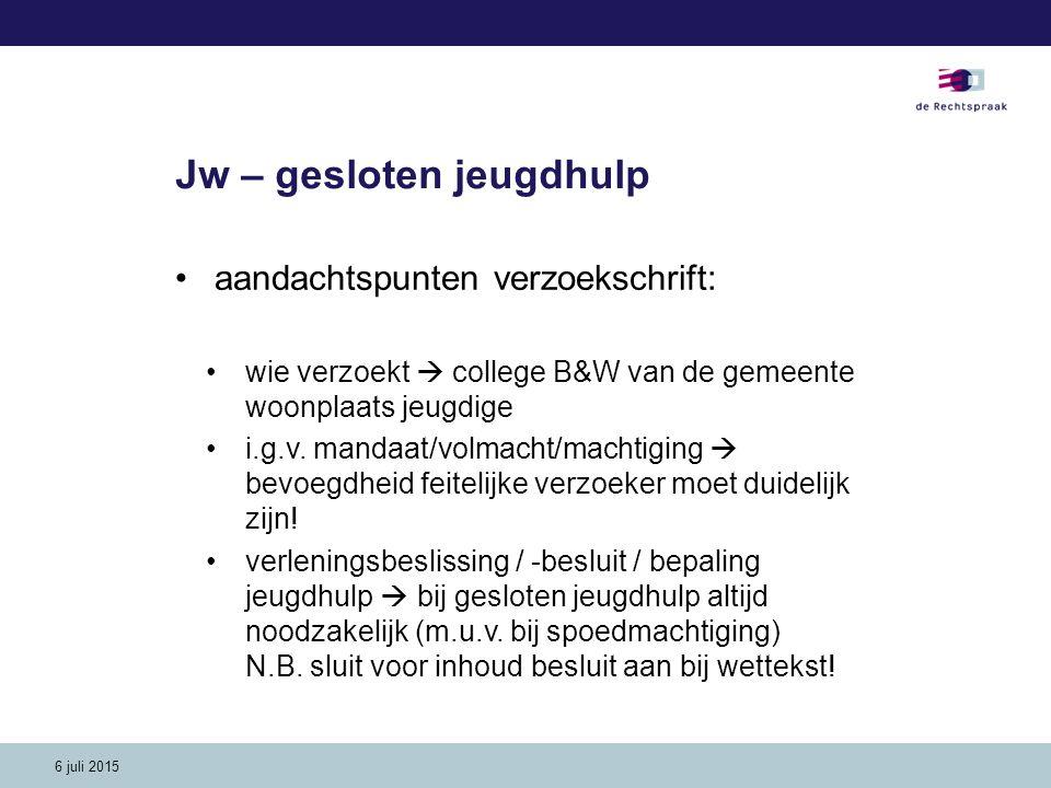 6 juli 2015 Jw – gesloten jeugdhulp aandachtspunten verzoekschrift: wie verzoekt  college B&W van de gemeente woonplaats jeugdige i.g.v. mandaat/volm