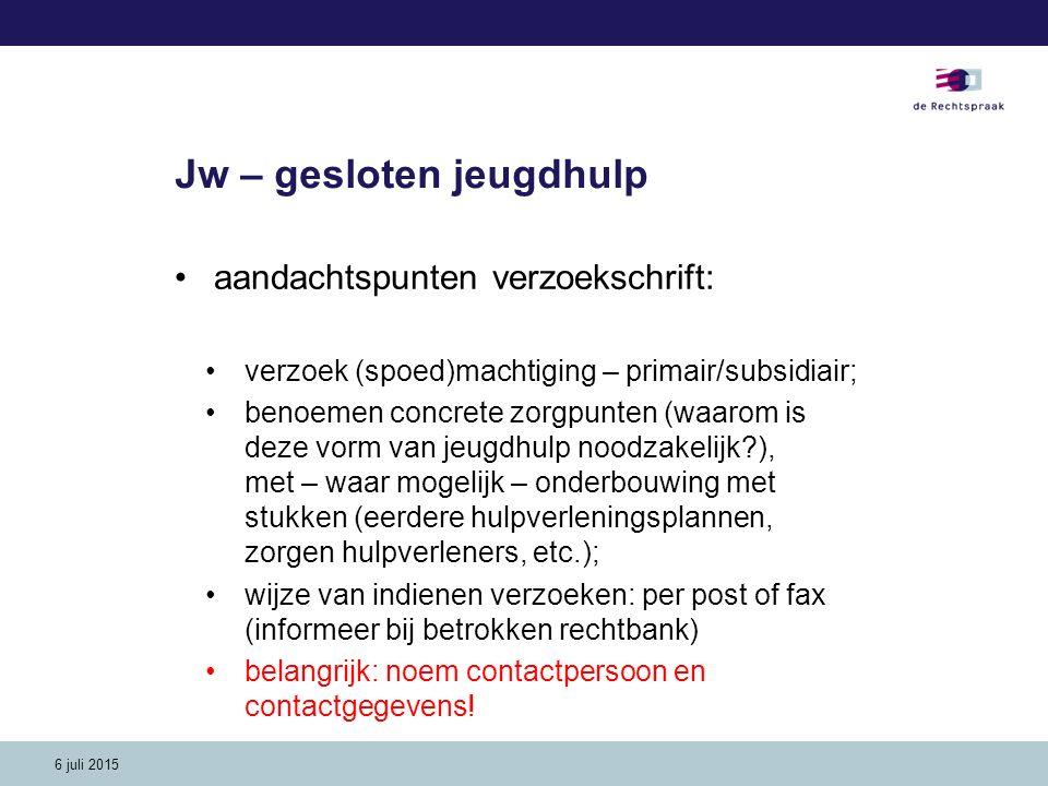 6 juli 2015 Jw – gesloten jeugdhulp aandachtspunten verzoekschrift: verzoek (spoed)machtiging – primair/subsidiair; benoemen concrete zorgpunten (waar