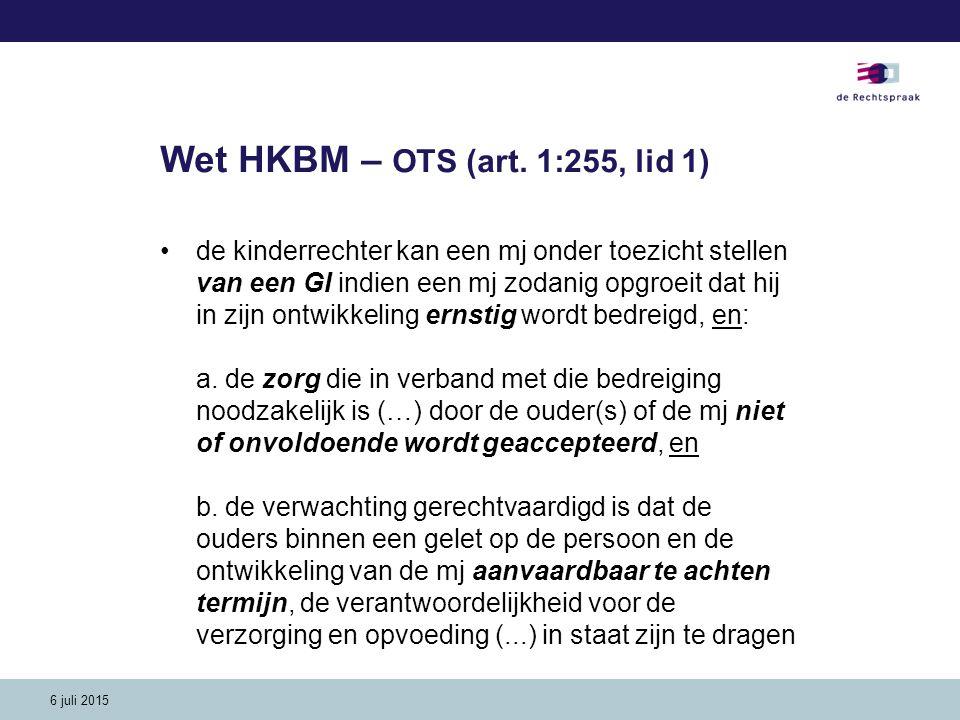 6 juli 2015 Wet HKBM – OTS (art. 1:255, lid 1) de kinderrechter kan een mj onder toezicht stellen van een GI indien een mj zodanig opgroeit dat hij in