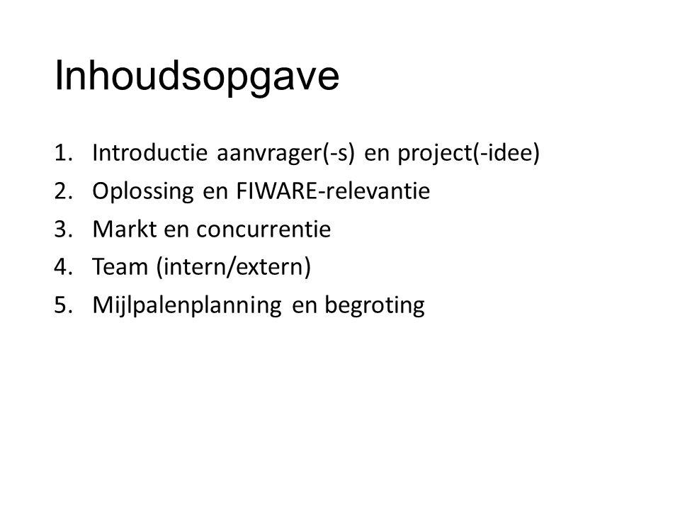 Inhoudsopgave 1.Introductie aanvrager(-s) en project(-idee) 2.Oplossing en FIWARE-relevantie 3.Markt en concurrentie 4.Team (intern/extern) 5.Mijlpalenplanning en begroting