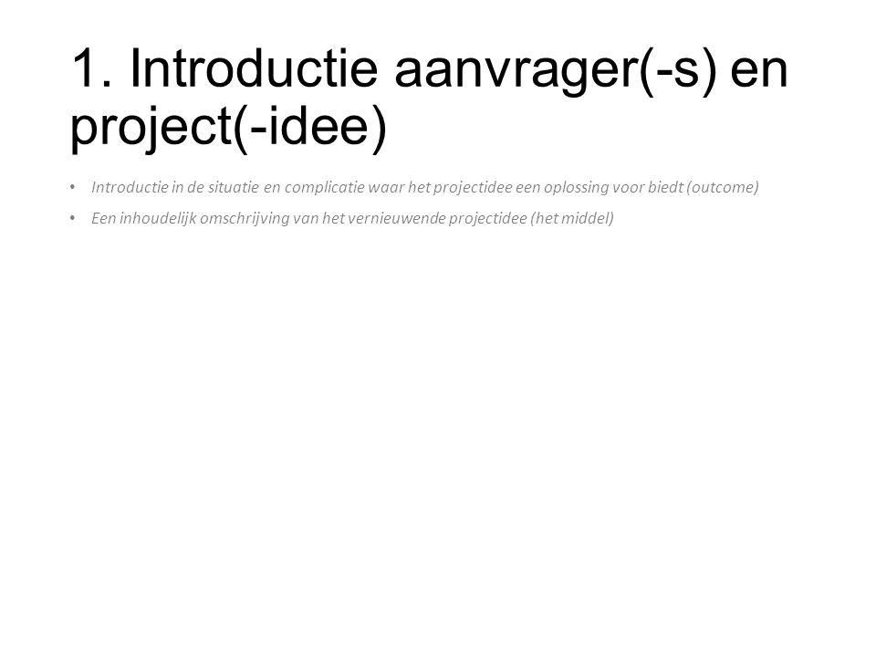 1. Introductie aanvrager(-s) en project(-idee) Introductie in de situatie en complicatie waar het projectidee een oplossing voor biedt (outcome) Een i