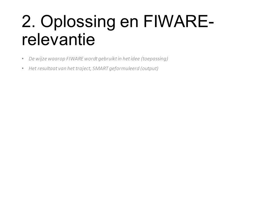 2. Oplossing en FIWARE- relevantie De wijze waarop FIWARE wordt gebruikt in het idee (toepassing) Het resultaat van het traject, SMART geformuleerd (o