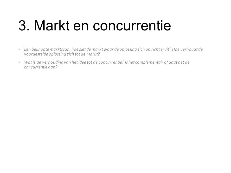 3. Markt en concurrentie Een beknopte marktscan, hoe ziet de markt waar de oplossing zich op richt eruit? Hoe verhoudt de voorgestelde oplossing zich