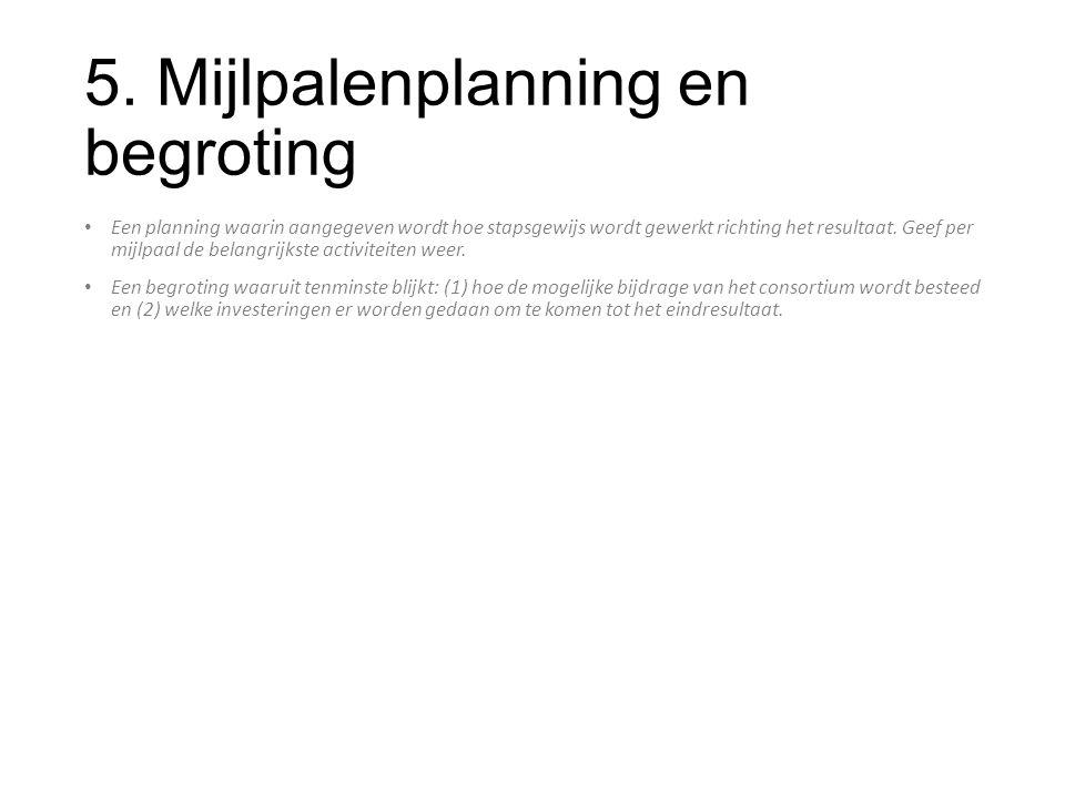 5. Mijlpalenplanning en begroting Een planning waarin aangegeven wordt hoe stapsgewijs wordt gewerkt richting het resultaat. Geef per mijlpaal de bela