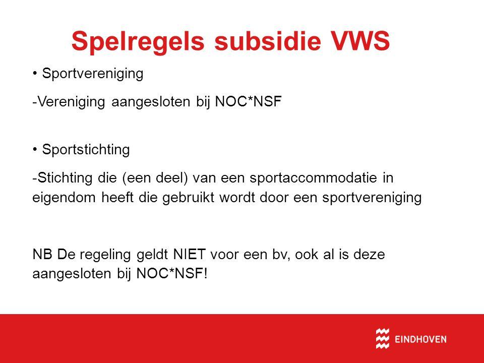 Spelregels subsidie VWS Sportvereniging -Vereniging aangesloten bij NOC*NSF Sportstichting -Stichting die (een deel) van een sportaccommodatie in eigendom heeft die gebruikt wordt door een sportvereniging NB De regeling geldt NIET voor een bv, ook al is deze aangesloten bij NOC*NSF!