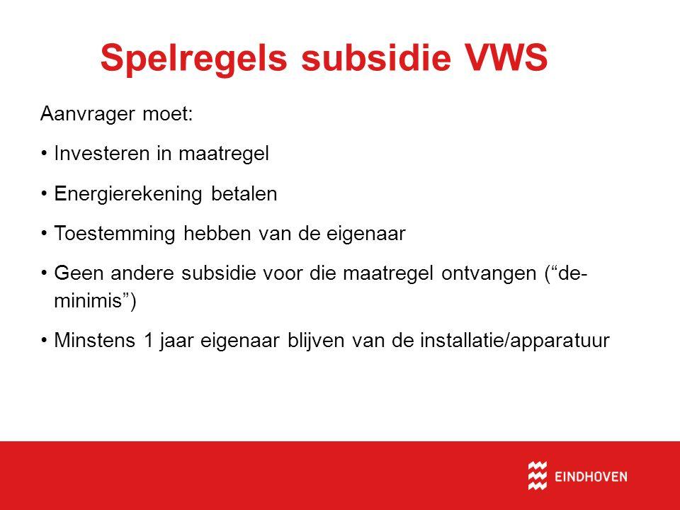 Spelregels subsidie VWS Aanvrager moet: Investeren in maatregel Energierekening betalen Toestemming hebben van de eigenaar Geen andere subsidie voor die maatregel ontvangen ( de- minimis ) Minstens 1 jaar eigenaar blijven van de installatie/apparatuur