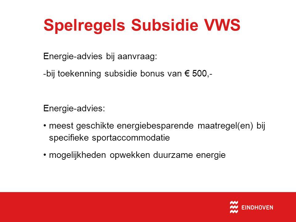 Spelregels Subsidie VWS Energie-advies bij aanvraag: -bij toekenning subsidie bonus van € 500,- Energie-advies: meest geschikte energiebesparende maatregel(en) bij specifieke sportaccommodatie mogelijkheden opwekken duurzame energie