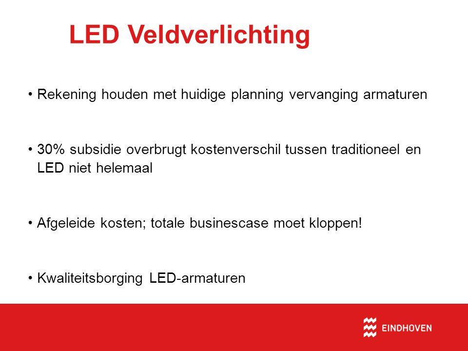 LED Veldverlichting Rekening houden met huidige planning vervanging armaturen 30% subsidie overbrugt kostenverschil tussen traditioneel en LED niet helemaal Afgeleide kosten; totale businescase moet kloppen.