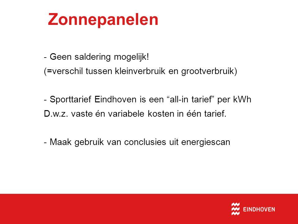 """Zonnepanelen -Geen saldering mogelijk! (=verschil tussen kleinverbruik en grootverbruik) -Sporttarief Eindhoven is een """"all-in tarief"""" per kWh D.w.z."""