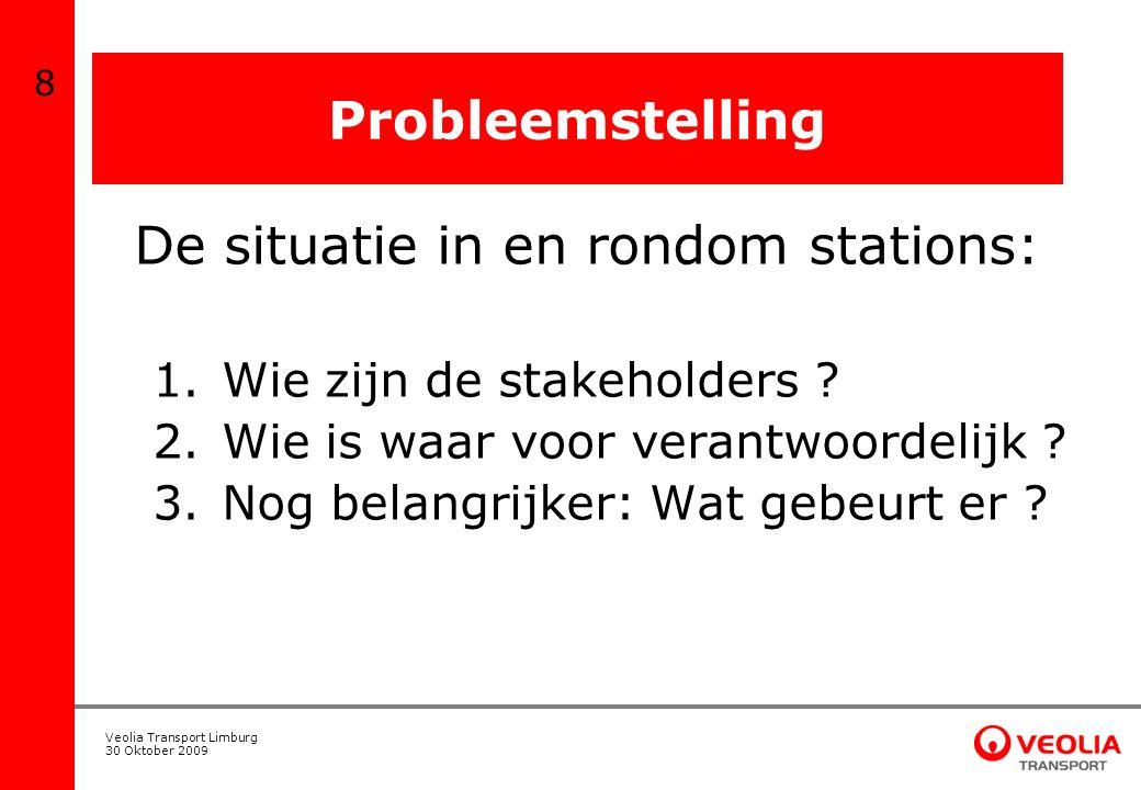 Veolia Transport Limburg 30 Oktober 2009 Probleemstelling De situatie in en rondom stations: 1. Wie zijn de stakeholders ? 2. Wie is waar voor verantw