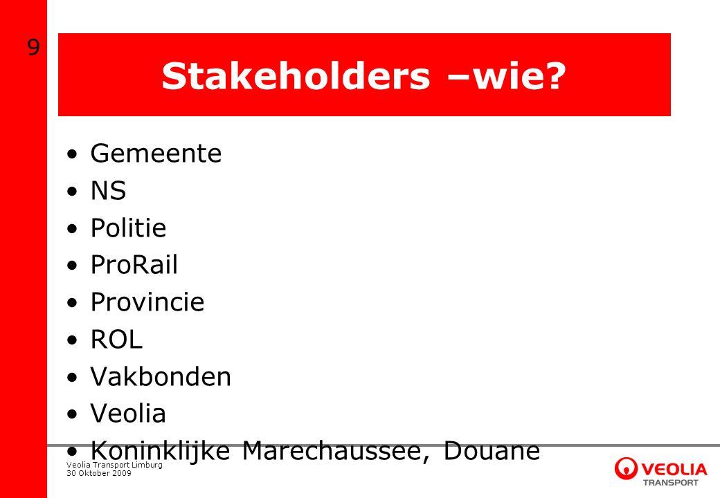 Veolia Transport Limburg 30 Oktober 2009 Stakeholders –wie? Gemeente NS Politie ProRail Provincie ROL Vakbonden Veolia Koninklijke Marechaussee, Douan