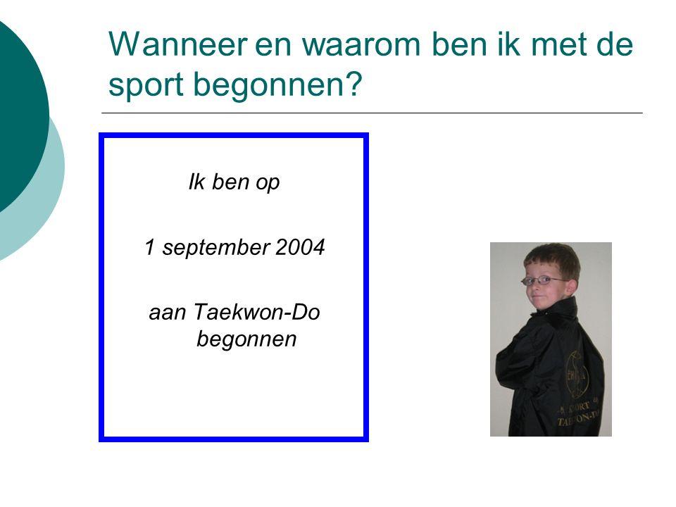 Wanneer en waarom ben ik met de sport begonnen? Ik ben op 1 september 2004 aan Taekwon-Do begonnen