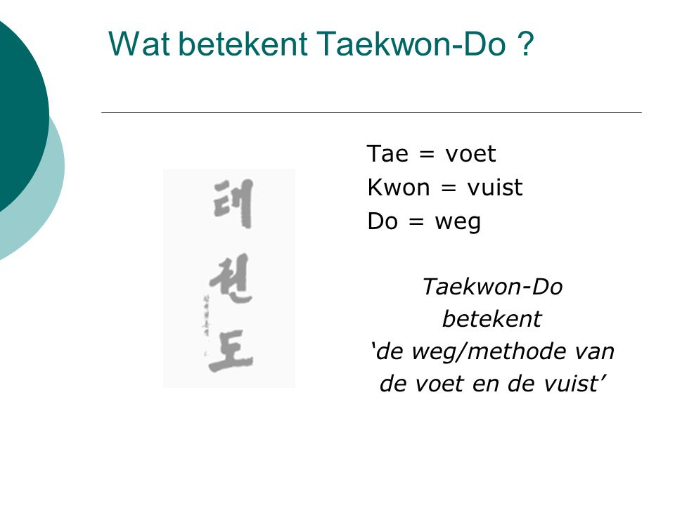 Wat betekent Taekwon-Do ? Tae = voet Kwon = vuist Do = weg Taekwon-Do betekent 'de weg/methode van de voet en de vuist'