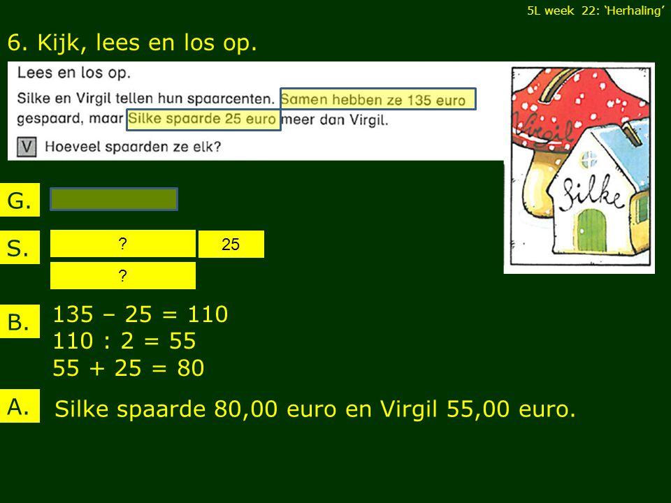 6. Kijk, lees en los op. B. 135 – 25 = 110 110 : 2 = 55 55 + 25 = 80 5L week 22: 'Herhaling' A.
