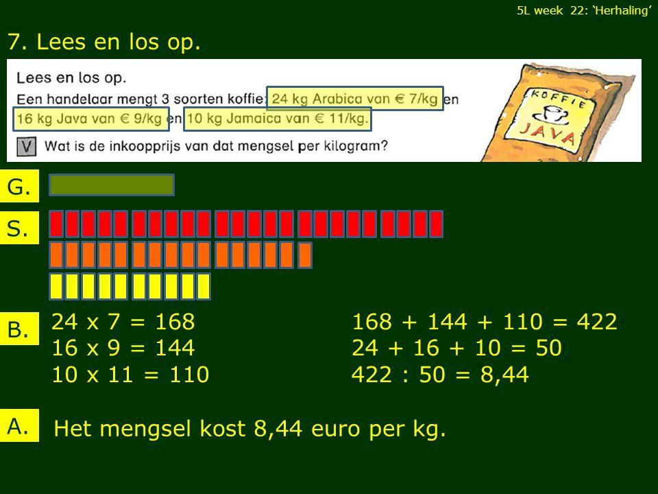7. Lees en los op. B. 24 x 7 = 168 16 x 9 = 144 10 x 11 = 110 5L week 22: 'Herhaling' A.