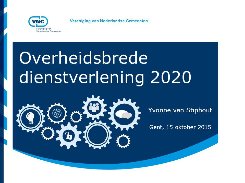 Vereniging van Nederlandse Gemeenten Vereniging van Nederlandse Gemeenten Overheidsbrede dienstverlening 2020 Yvonne van Stiphout Gent, 15 oktober 201